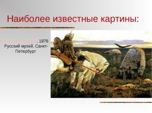 Наиболее известные картины: Витязь на распутье, 1878 Русский музей, Санкт-Пет