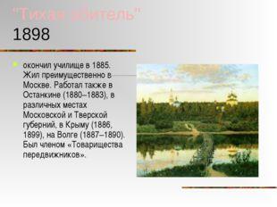 """""""Тихая обитель"""" 1898 окончил училище в 1885. Жил преимущественно в Москве. Ра"""