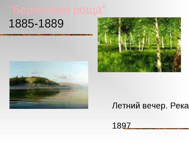 """Березовая роща"" 1885-1889 ""Летний вечер. Река"" 1897"