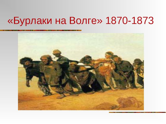 «Бурлаки на Волге» 1870-1873