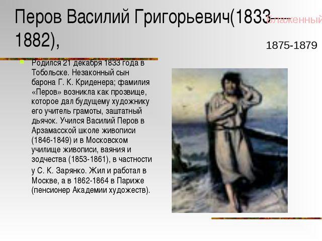 Перов Василий Григорьевич(1833—1882), Родился 21 декабря 1833 года в Тобольск...