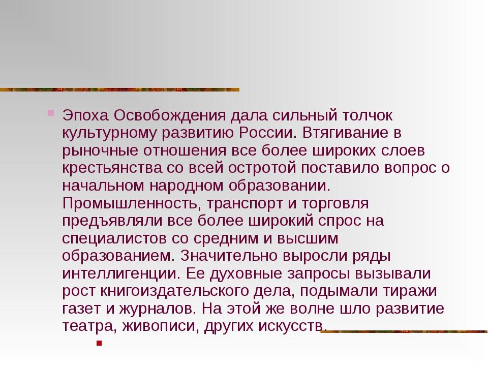 Эпоха Освобождения дала сильный толчок культурному развитию России. Втягивани...