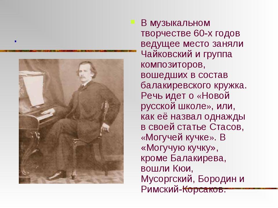 В музыкальном творчестве 60-х годов ведущее место заняли Чайковский и группа...