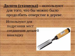 Долото (стамеска)– используют для того, что бы можно было продолбить отверст