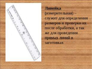 Линейка (измерительная) – служит для определения размеров и проверки их после