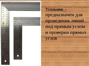 Угольник - предназначен для проведения линий под прямым углом и проверки прям