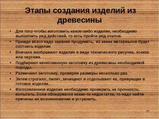 * Этапы создания изделий из древесины Для того чтобы изготовить какое-либо из