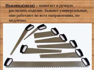 Ножовка(пила)– помогает в ручную распилить изделие. Бывают универсальные, он