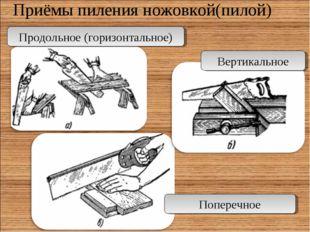 Приёмы пиления ножовкой(пилой) Продольное (горизонтальное) Вертикальное Попер