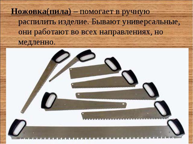 Ножовка(пила)– помогает в ручную распилить изделие. Бывают универсальные, он...