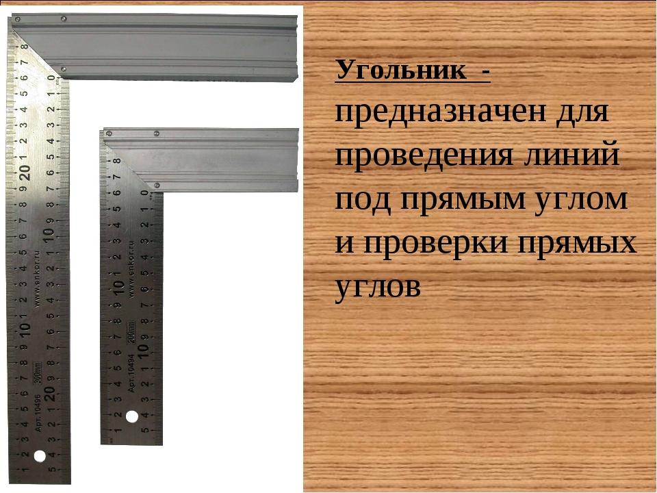 Угольник - предназначен для проведения линий под прямым углом и проверки прям...