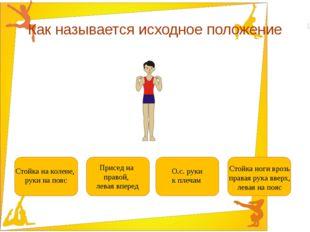 Как называется исходное положение О.с. руки к плечам Стойка ноги врозь правая