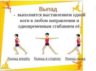 Выпад - выполнятся выставлением одной ноги в любом направлении и одновременны