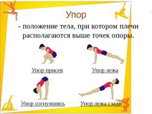 Упор - положение тела, при котором плечи располагаются выше точек опоры. Упор