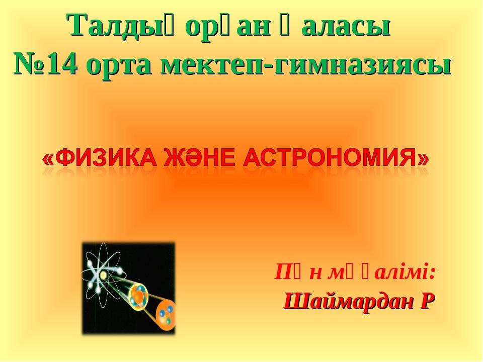 Пән мұғалімі: Шаймардан Р Талдықорған қаласы №14 орта мектеп-гимназиясы