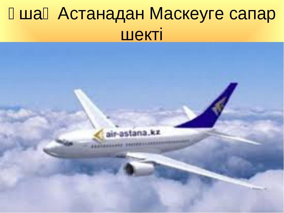 Ұшақ Астанадан Маскеуге сапар шекті