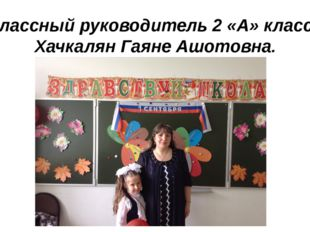 Классный руководитель 2 «А» класса Хачкалян Гаяне Ашотовна.