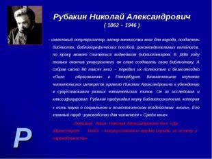 Р Рубакин Николай Александрович ( 1862 – 1946 ) - известный популяризатор, ав