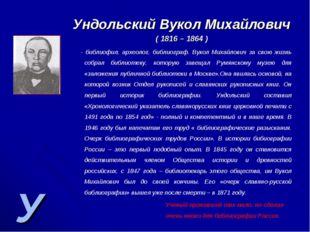 У Ундольский Вукол Михайлович ( 1816 – 1864 ) - библиофил, археолог, библиогр
