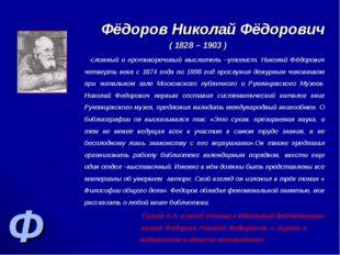 Ф Фёдоров Николай Фёдорович ( 1828 – 1903 ) -сложный и противоречивый мыслите
