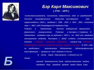 Б Бэр Карл Максимович ( 1792 – 1876 ) естествоиспытатель, основатель эмбриоло