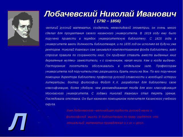 Л Лобачевский Николай Иванович ( 1792 – 1856) -великий русский математик, соз...