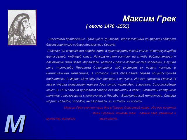 М Максим Грек ( около 1470 -1555) - известный проповедник. Публицист, философ...