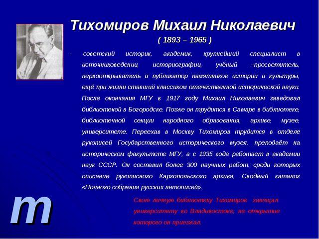 т Тихомиров Михаил Николаевич ( 1893 – 1965 ) - советский историк, академик,...