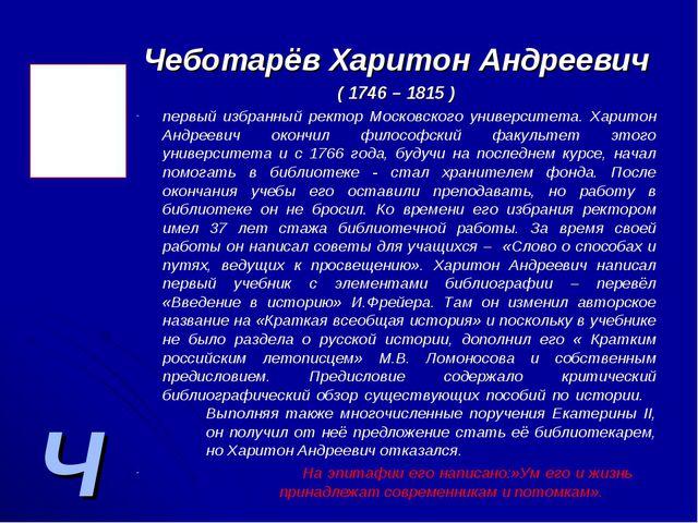Ч Чеботарёв Харитон Андреевич ( 1746 – 1815 ) первый избранный ректор Московс...