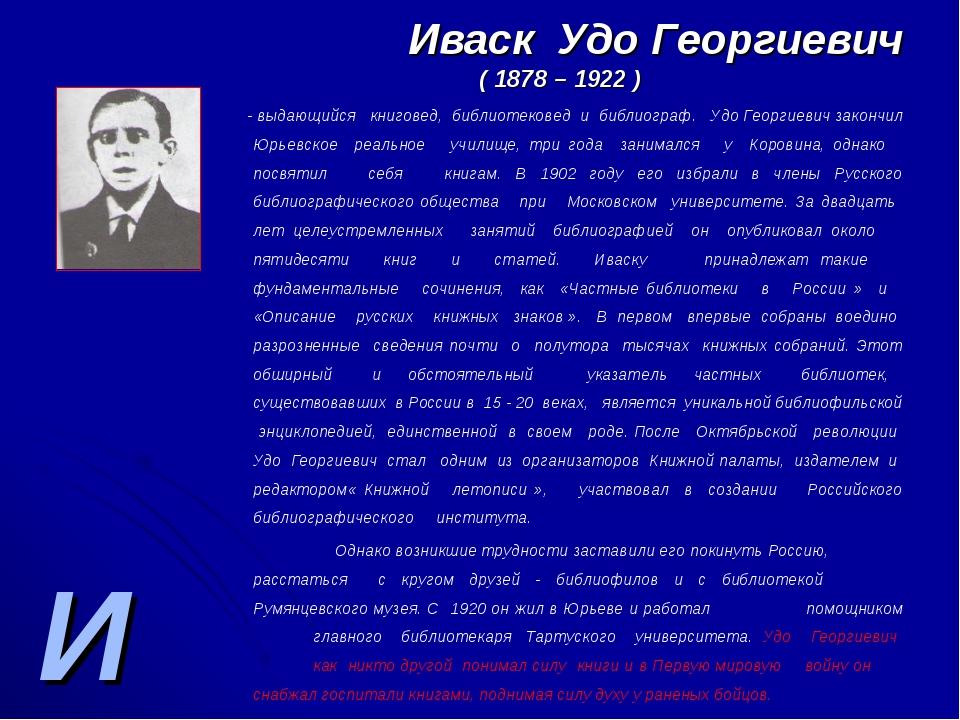 И Иваск Удо Георгиевич ( 1878 – 1922 ) - выдающийся книговед, библиотековед и...