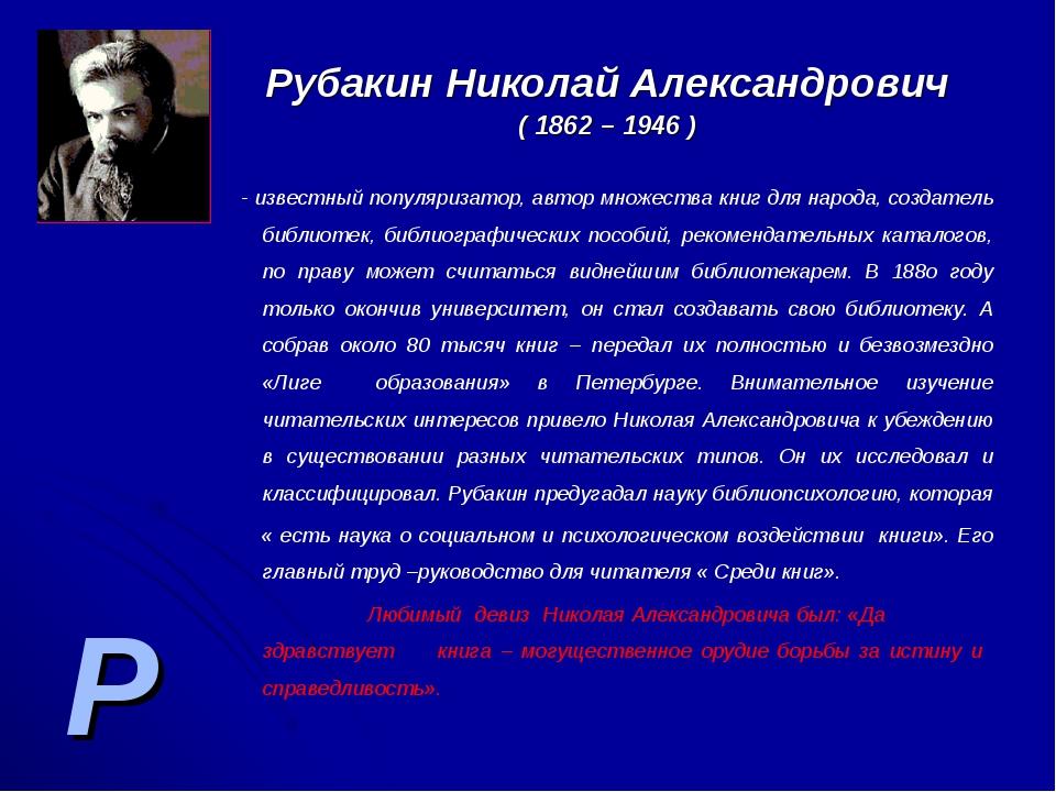 Р Рубакин Николай Александрович ( 1862 – 1946 ) - известный популяризатор, ав...