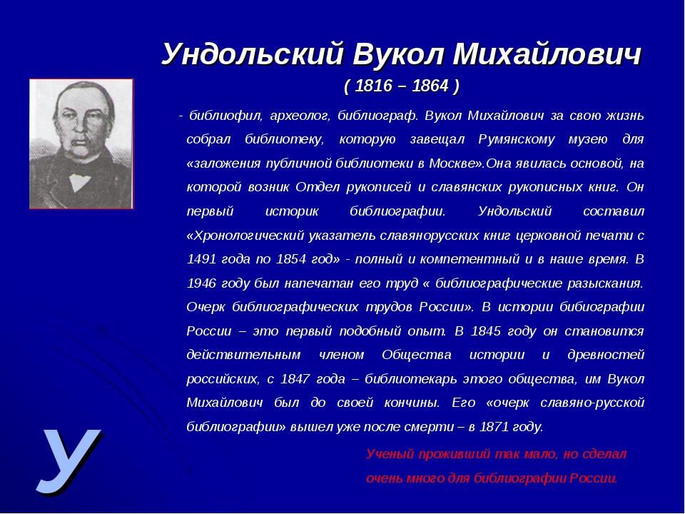 У Ундольский Вукол Михайлович ( 1816 – 1864 ) - библиофил, археолог, библиогр...