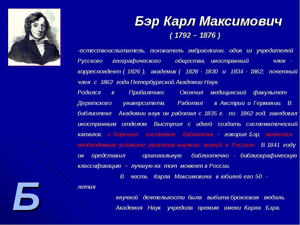 Б Бэр Карл Максимович ( 1792 – 1876 ) естествоиспытатель, основатель эмбриоло...