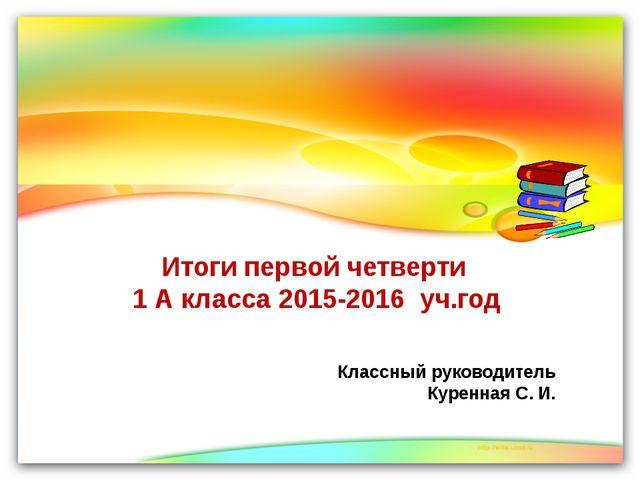 Итоги первой четверти 1 А класса 2015-2016 уч.год Классный руководитель Курен...