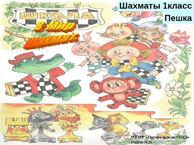 Шахматы 1класс Пешка МКОУ «Погорельская СОШ» Кощеев М.М.