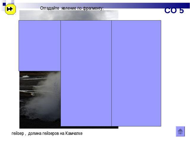 Отгадайте явление по фрагменту: гейзер , долина гейзеров на Камчатке СО 5