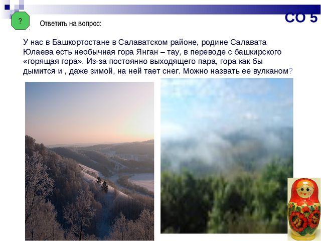 ? Ответить на вопрос: У нас в Башкортостане в Салаватском районе, родине Сала...