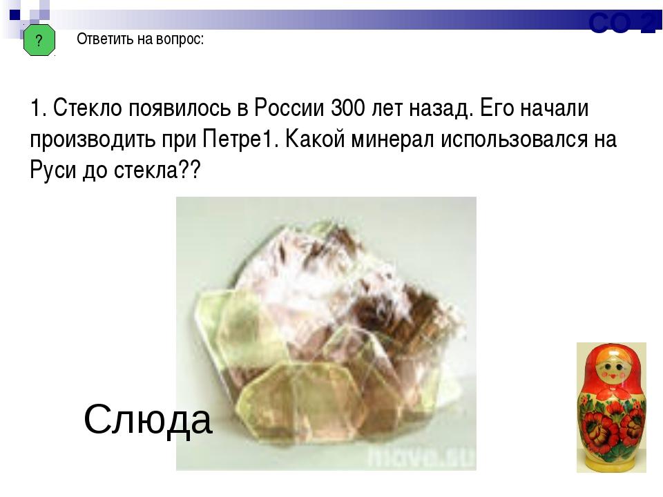? Ответить на вопрос: 1. Стекло появилось в России 300 лет назад. Его начали...