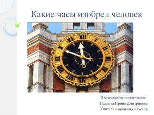 Какие часы изобрел человек Презентацию подготовила: Павлова Ирина Дмитриевна