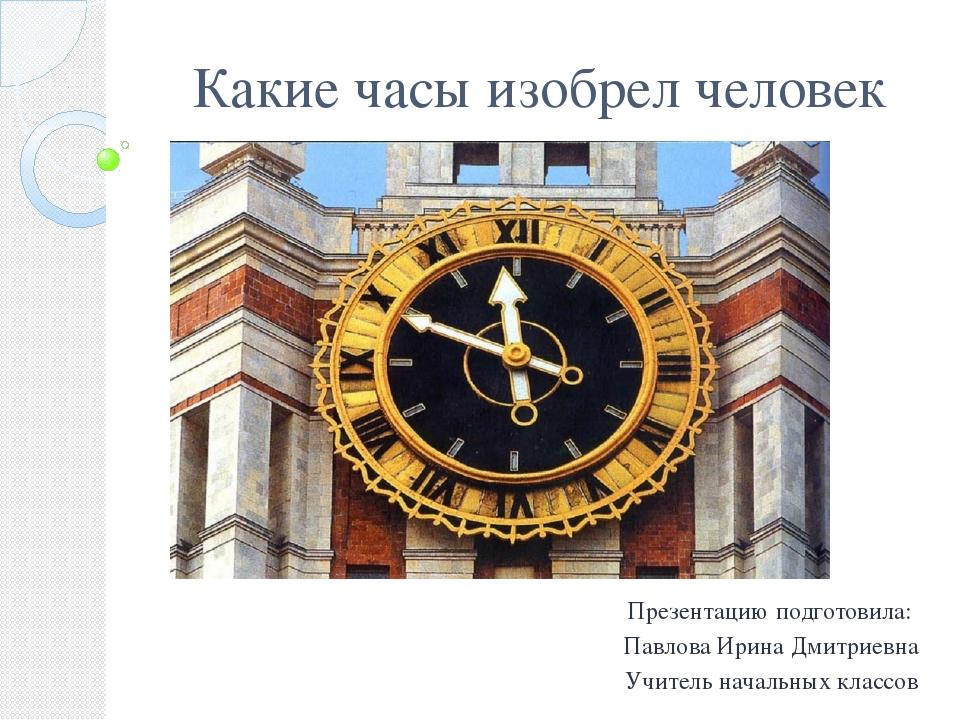 Какие часы изобрел человек Презентацию подготовила: Павлова Ирина Дмитриевна...