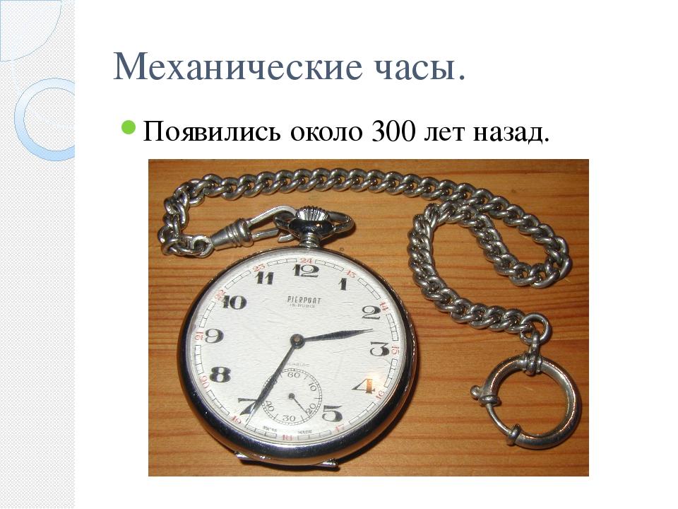 Механические часы. Появились около 300 лет назад.