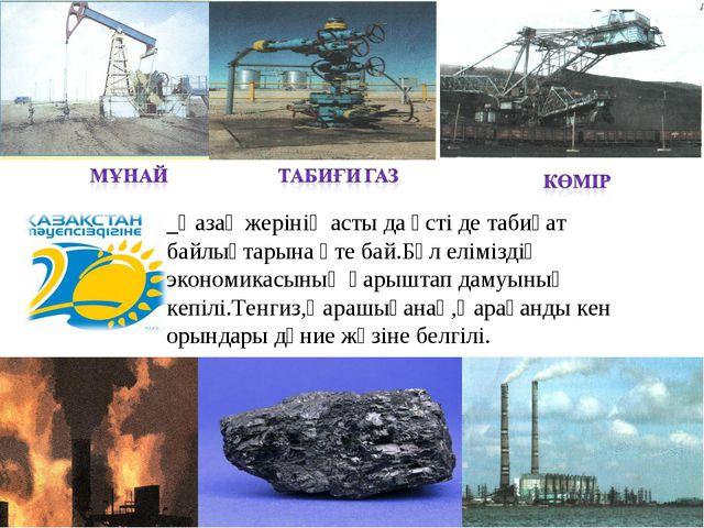 _Қазақ жерінің асты да үсті де табиғат байлықтарына өте бай.Бұл еліміздің эко...
