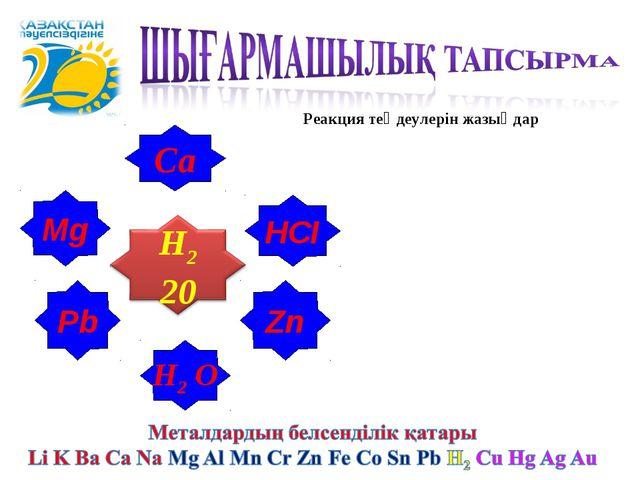 Н2 О Mg НСІ Рb Са Zn Реакция теңдеулерін жазыңдар