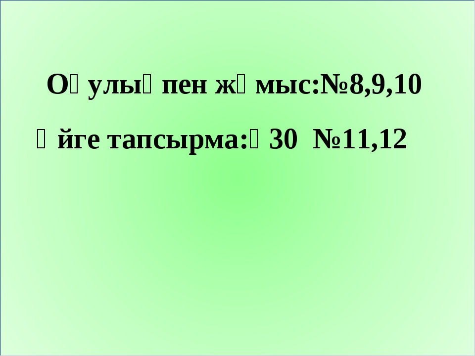 Оқулықпен жұмыс:№8,9,10 Үйге тапсырма:₰30 №11,12