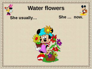 She usually… She … now. Water flowers