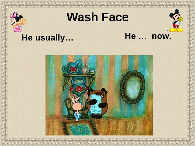 He usually… He … now. Wash Face