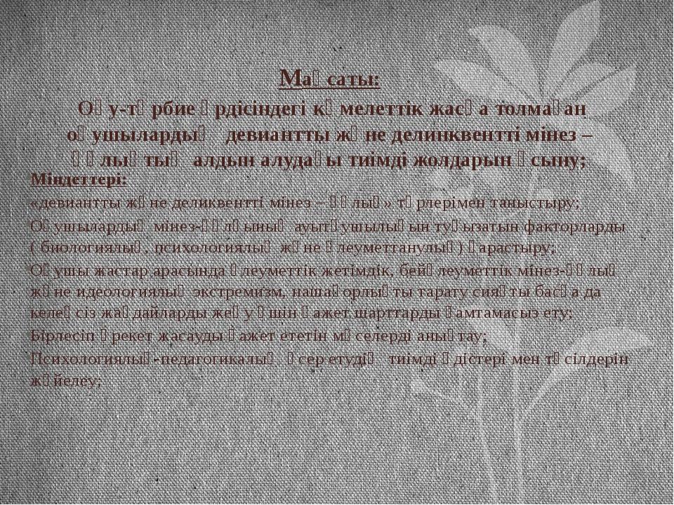 Мақсаты: Оқу-тәрбие үрдісіндегі кәмелеттік жасқа толмаған оқушылардың девиант...