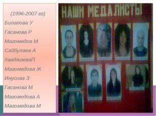 (1996-2007 гг) Билалова У Гасанова Р Магомедов М Сайбулаев А ХваджаеваП Маго