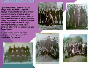 Учителя разных лет. Средняя школа в селении была открыта в 1968году.За время