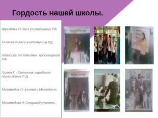 Гордость нашей школы. Шуайбова П-Засл учительница РФ, Газиева Х-Засл учитель